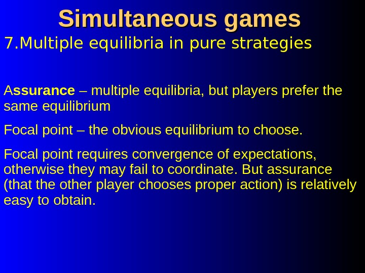 7. Multiple equilibria in pure strategies Simultaneous games A ssurance – multiple equilibria, but players prefer