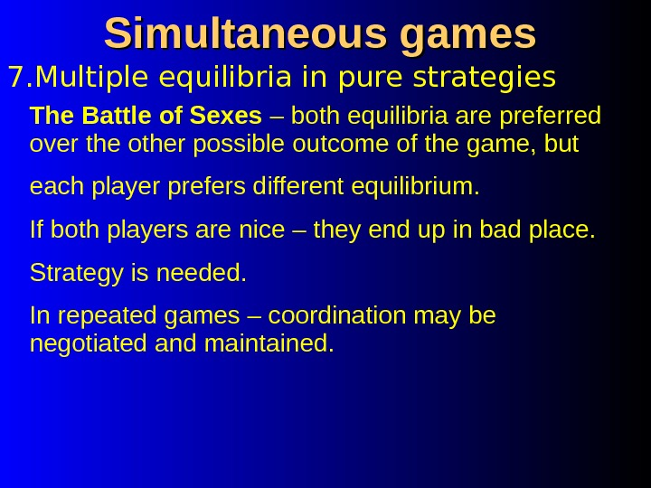 7. Multiple equilibria in pure strategies Simultaneous games The Battle of Sexes – both equilibria are