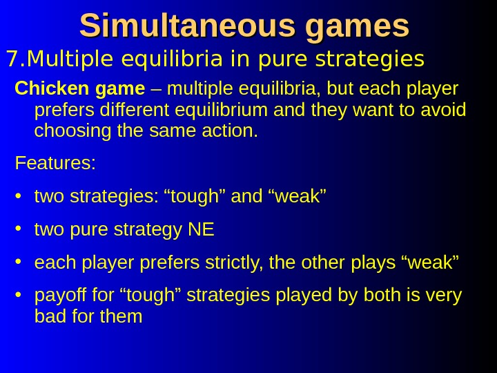 7. Multiple equilibria in pure strategies Simultaneous games Chicken game – multiple equilibria, but each player