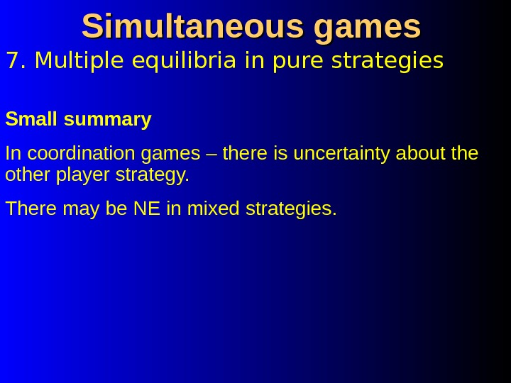 7. Multiple equilibria in pure strategies Simultaneous games Small summary In coordination games – there is
