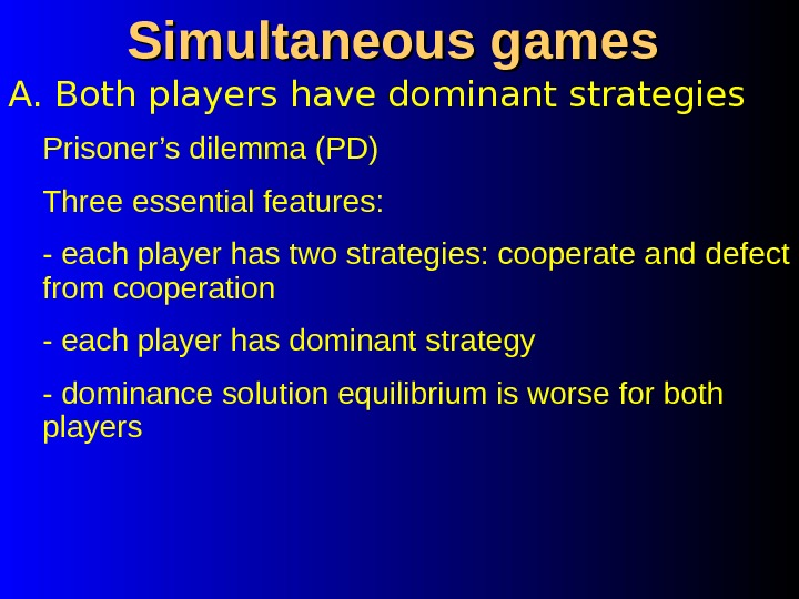 A. Both players have dominant strategies Simultaneous games Prisoner's dilemma (PD) Three essential features: - each