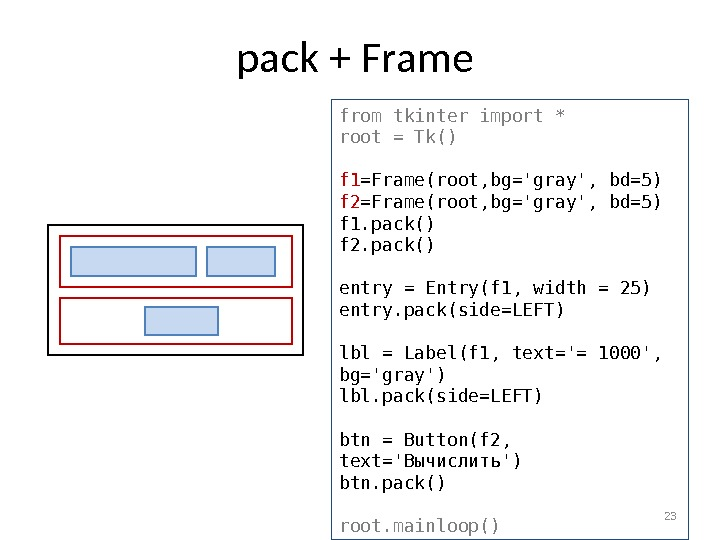 pack + Frame 23 from tkinter import * root = Tk() f 1 =Frame(root, bg='gray', bd=5)