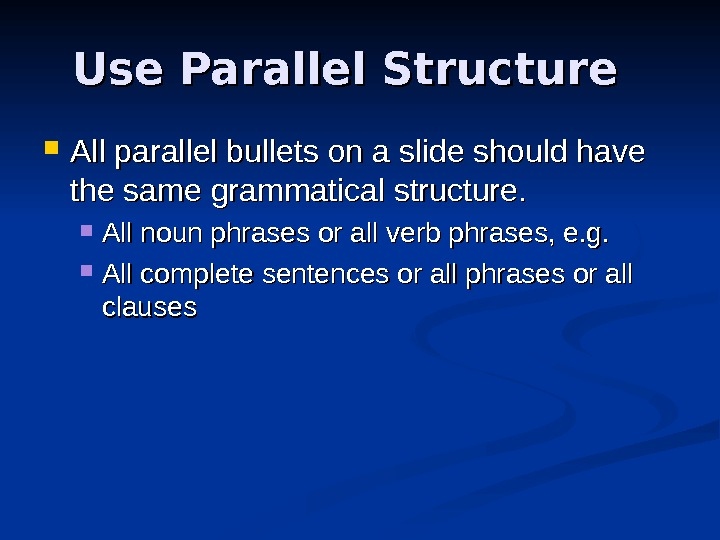 Use Parallel Structure All parallel bullets on a slide should have the same grammatical