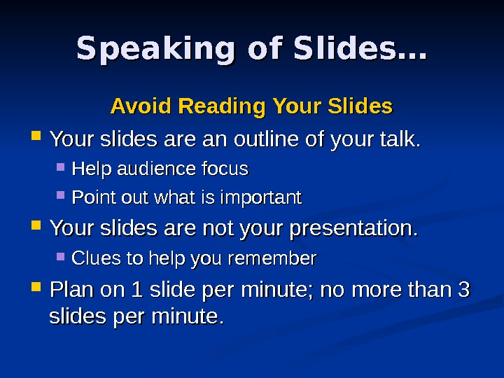 Speaking of Slides… Avoid Reading Your Slides Your slides are an outline of your