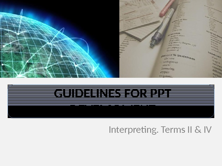GUIDELINES FOR PPT DEVELOPMENT Interpreting. Terms II & IV