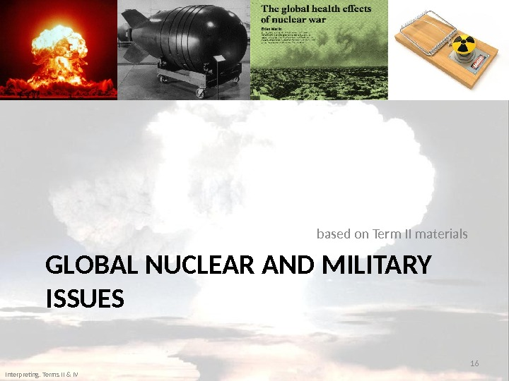 GLOBAL NUCLEAR AND MILITARY ISSUES based on Term II materials 16 Interpreting. Terms II & IV