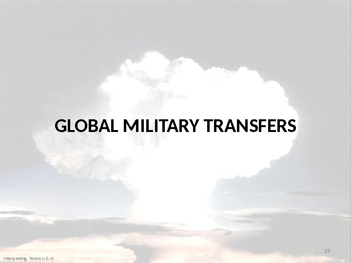 GLOBAL MILITARY TRANSFERS 19 Interpreting. Terms II & IV