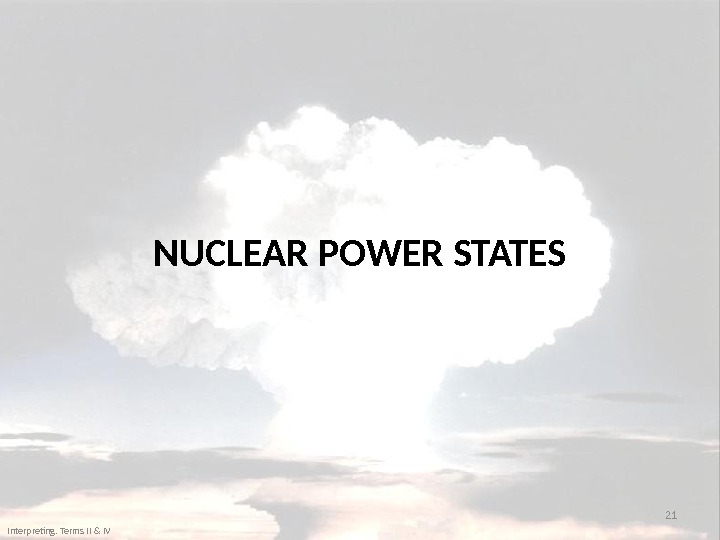 NUCLEAR POWER STATES 21 Interpreting. Terms II & IV
