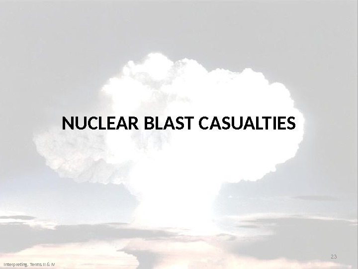 NUCLEAR BLAST CASUALTIES 23 Interpreting. Terms II & IV