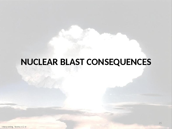 NUCLEAR BLAST CONSEQUENCES 25 Interpreting. Terms II & IV