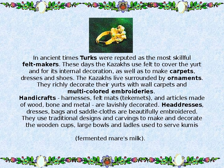 In ancient times Turks were reputed as the most skillful felt-makers. These days the