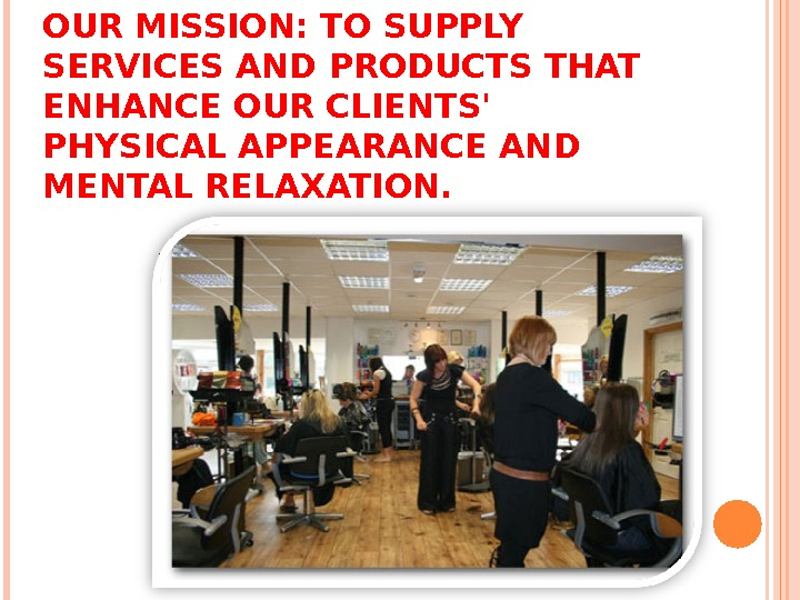 OUR MISSION: TO SUPPLY SERVICES AND PRODUCTS THAT ENHANCE OUR CLIENTS' PHYSICAL APPEARANCE AND MENTAL RELAXATION.