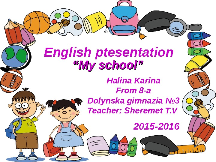 English  ptesentation Halina Karina From 8 -a Dolynska gimnazia № 3 Teacher :  Sheremet