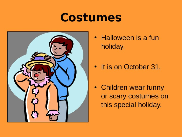 Costumes • Halloween is a fun holiday.  • It is on October 31.