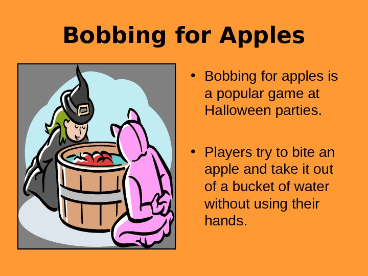 Bobbing for Apples • Bobbing for apples is a popular game at Halloween parties.