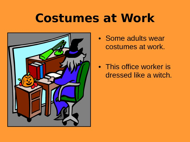 Costumes at Work • Some adults wear costumes at work.  • This office