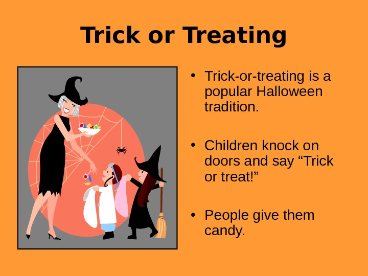 Trick or Treating • Trick-or-treating is a popular Halloween tradition.  • Children knock