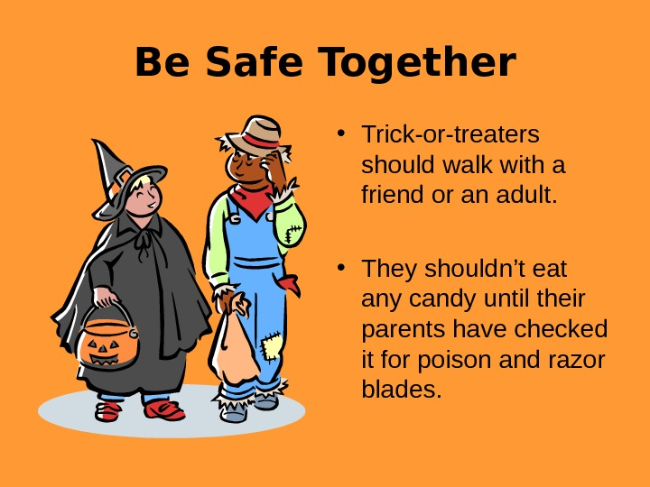 Be Safe Together • Trick-or-treaters should walk with a friend or an adult.