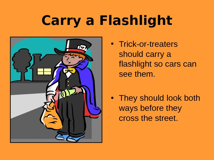 Carry a Flashlight • Trick-or-treaters should carry a flashlight so cars can see them.