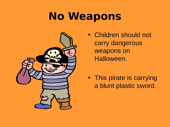 No Weapons • Children should not carry dangerous weapons on Halloween.  • This