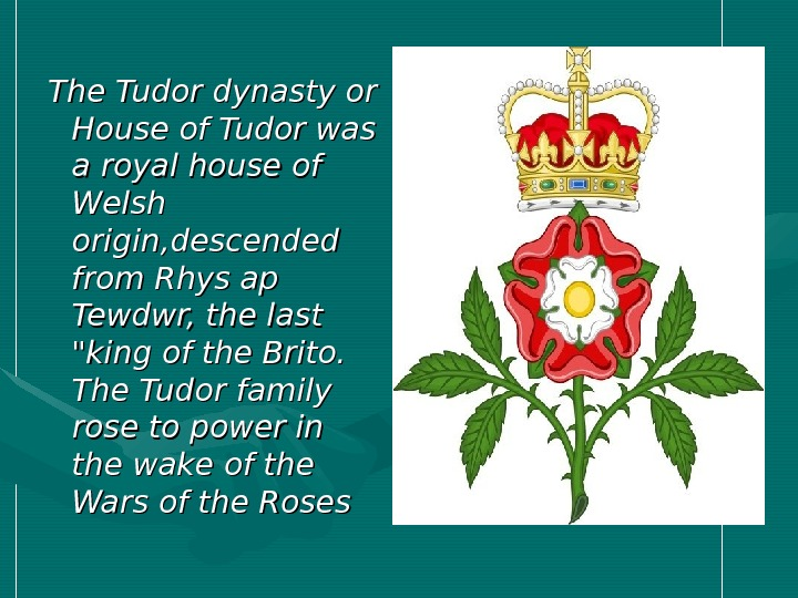 The Tudor dynasty or House of Tudor was a royal house of Welsh origin,