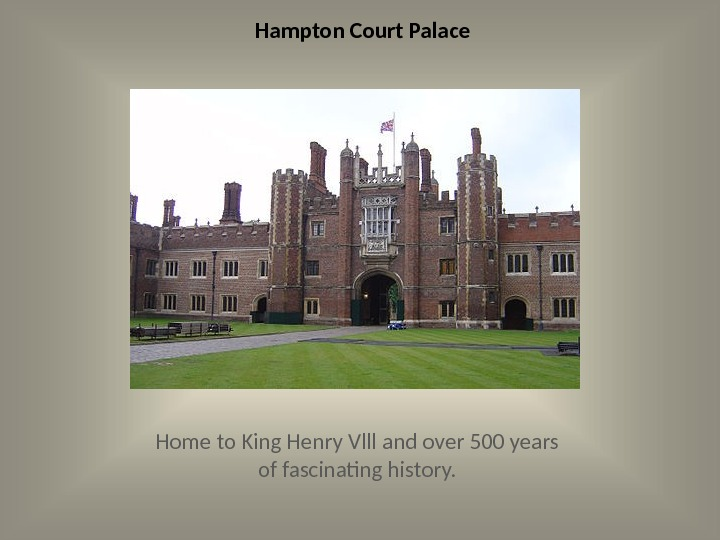 Hampton Court Palace Home to King Henry Vlll and over 500 years of fascinating history.