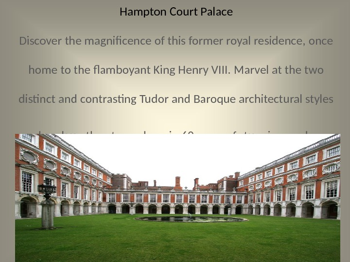 Hampton Court Palace Discover the magnificence of this former royal residence, once home to the flamboyant