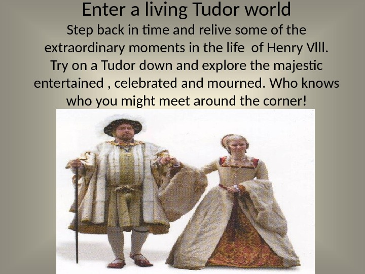 Enter a living Tudor world Step back in time and relive some of the extraordinary moments