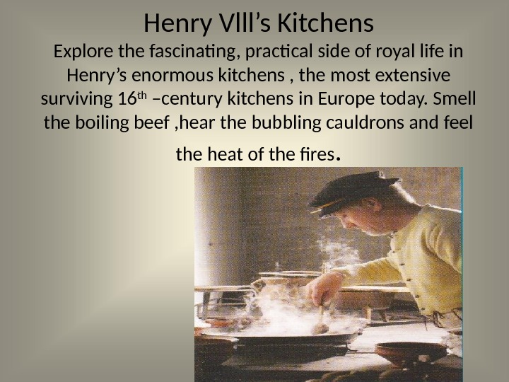 Henry Vlll's Kitchens Explore the fascinating, practical side of royal life in Henry's enormous kitchens ,