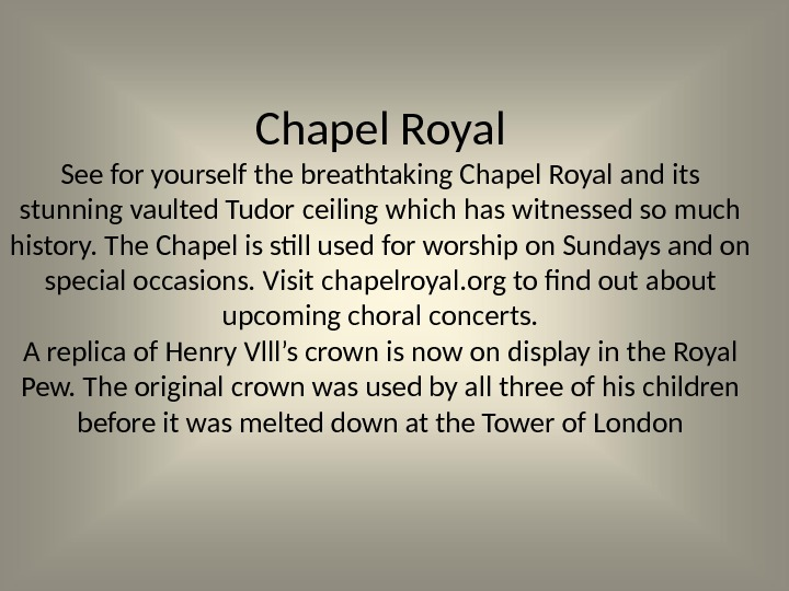 Chapel Royal See for yourself the breathtaking Chapel Royal and its stunning vaulted Tudor ceiling which