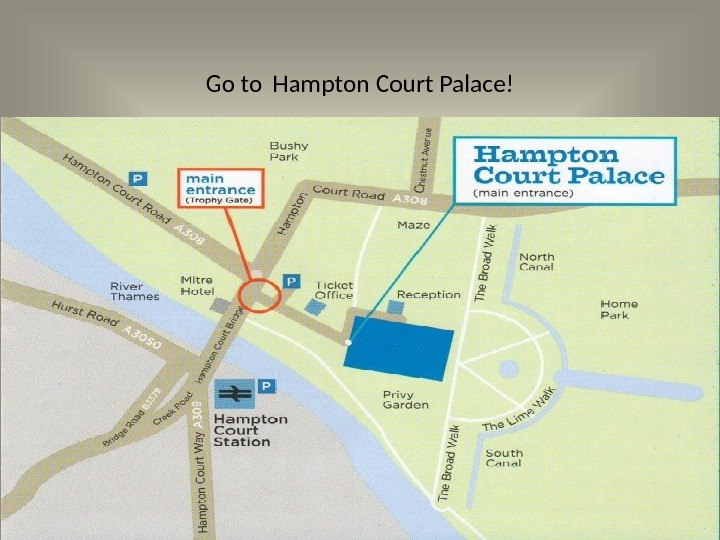 Go to  Hampton Court Palace!