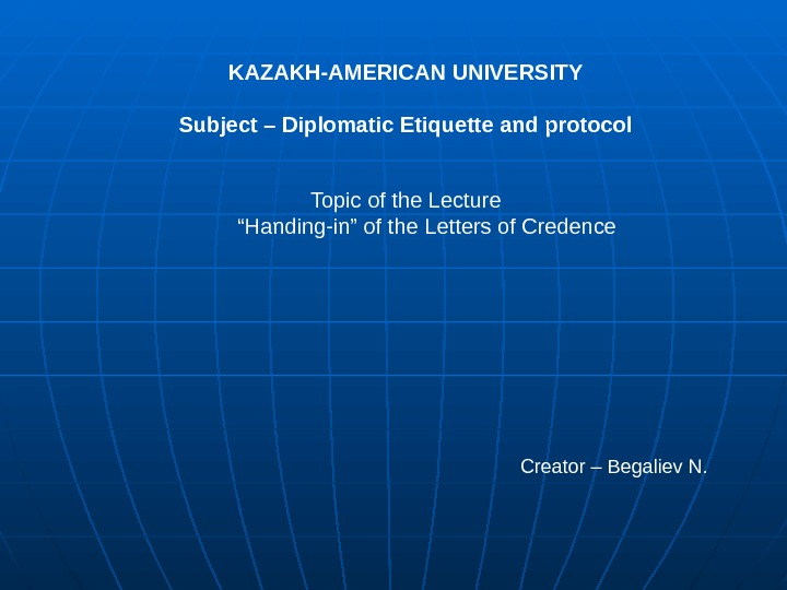 "KAZAKH-AMERICAN UNIVERSITY Subject – Diplomatic Etiquette and protocol Topic of the Lecture  "" Handing-in"" of"