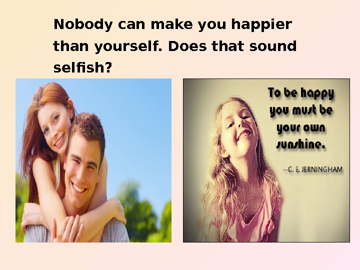 Nobody can make you happier than yourself. Does that sound selfish?