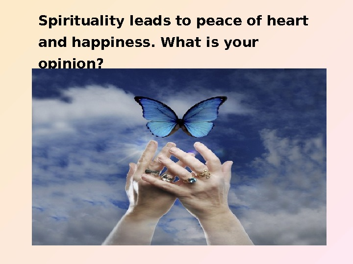 Spirituality leads to peace of heart and happiness. What is your opinion?