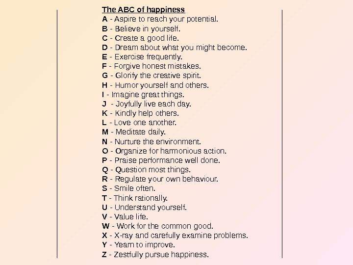 The ABC of happiness A - Aspire to reach your potential. B - Believe