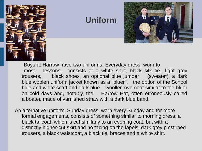 Uniform  Boys at Harrow have two uniforms. Everyday dress, worn to most lessons, consists of