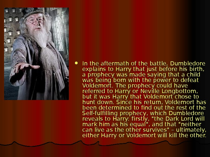 In the aftermath of the battle, Dumbledore explains to Harry that just before his