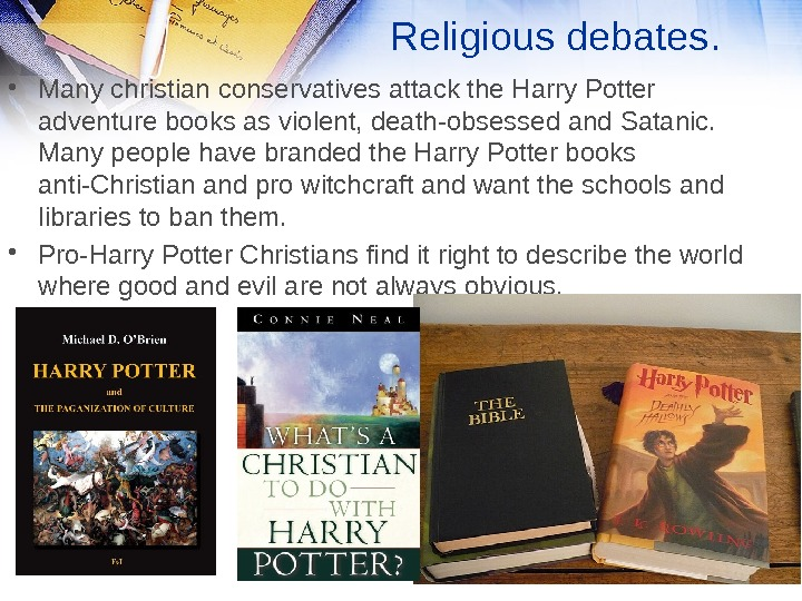 Religious debates.  • Many christian conservatives attack the Harry Potter adventure books as violent, death-obsessed