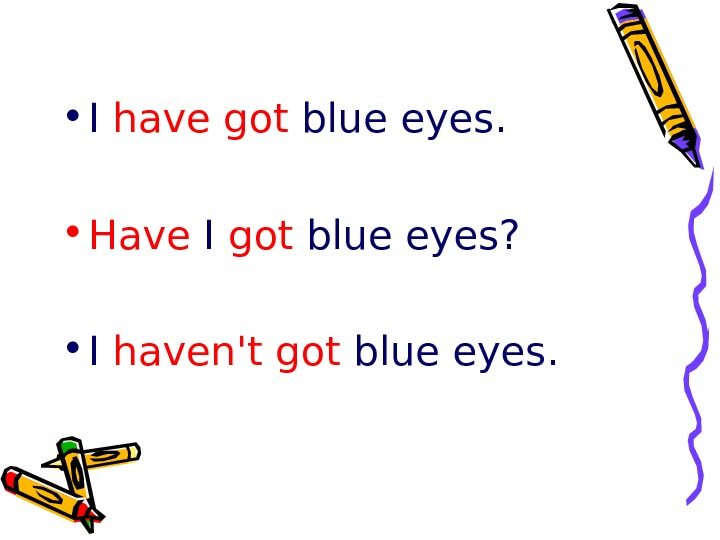 • I have got blue eyes.  • Have I got blue eyes?
