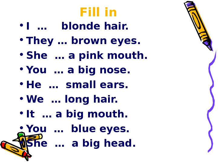 Fill in • I …  blonde hair.  • They … brown eyes.