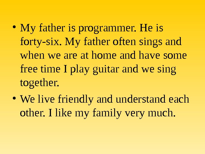 • My father is programmer. He is forty-six. My father often sings and when we