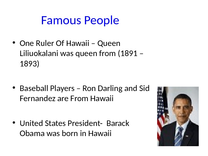 Famous People • One Ruler Of Hawaii – Queen Liliuokalani was queen from (1891 – 1893)