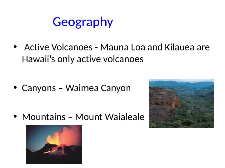 Geography •  Active Volcanoes - Mauna Loa and Kilauea are Hawaii's only active volcanoes •