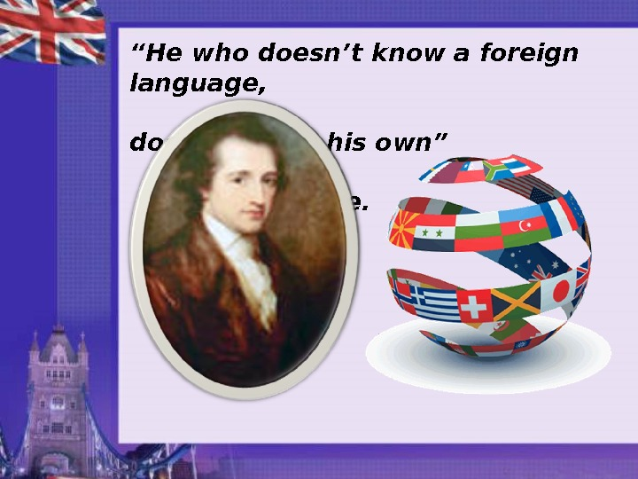 """ He who doesn't know a foreign language,     doesn't know his own"""