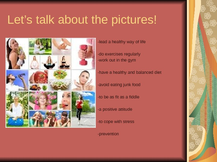 Let's talk about the pictures! -lead a healthy way of life -do exercises regularly
