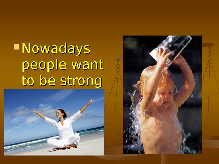 Nowadays people want to be strong and healthy.