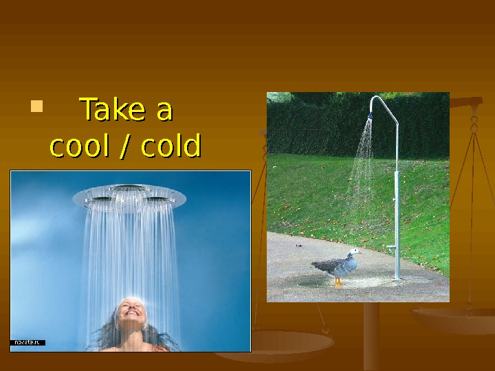 Take a cool / cold shower to keep fit.