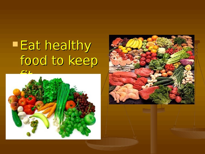 Eat healthy food to keep fit.