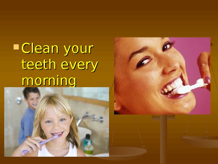 Clean your teeth every morning and every evening to keep fit.