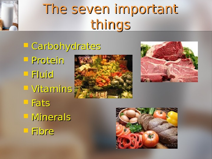 The seven important things Carbohydrates Protein Fluid Vitamins Fats Minerals Fibre